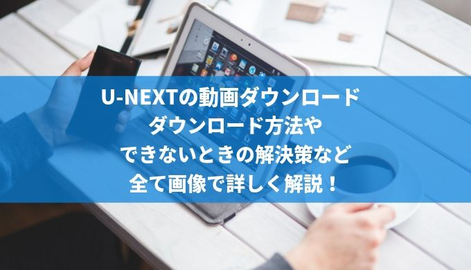 U-NEXTの動画ダウンロード ダウンロード方法や できないときの解決策など 全て画像で詳しく解説!