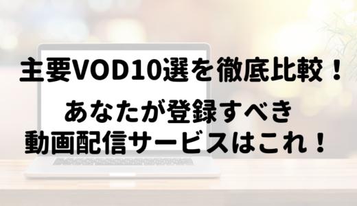主要VOD10選を徹底比較!あなたが登録すべき動画配信サービスはこれ!