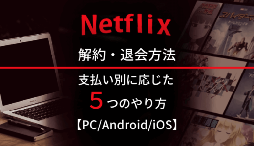 Netflixを解約するには?支払い方法に応じた全5つの退会手順と注意点も解説