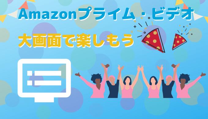 Amazonプライム・ビデオをテレビの大画面で楽しもう